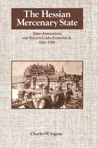 The Hessian Mercenary State: Ideas, Institutions, and Reform under Frederick II, 1760-1785 (Paperback)