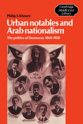 Urban Notables and Arab Nationalism: The Politics of Damascus 1860-1920 - Cambridge Middle East Library 3 (Paperback)