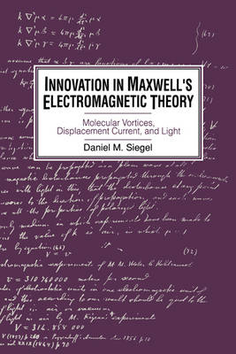 Innovation in Maxwell's Electromagnetic Theory: Molecular Vortices, Displacement Current, and Light (Paperback)