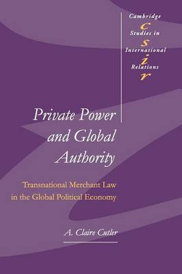 Cambridge Studies in International Relations: Private Power and Global Authority: Transnational Merchant Law in the Global Political Economy Series Number 90 (Paperback)