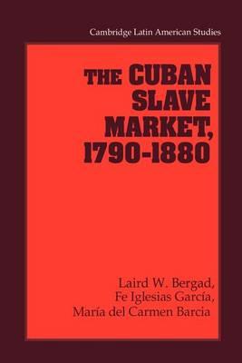 The Cuban Slave Market, 1790-1880 - Cambridge Latin American Studies 79 (Paperback)