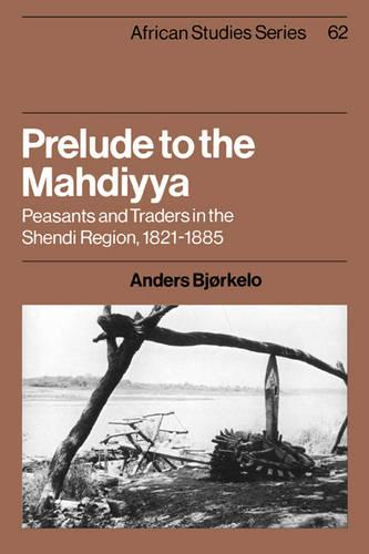 African Studies: Prelude to the Mahdiyya: Peasants and Traders in the Shendi Region, 1821-1885 Series Number 62 (Paperback)