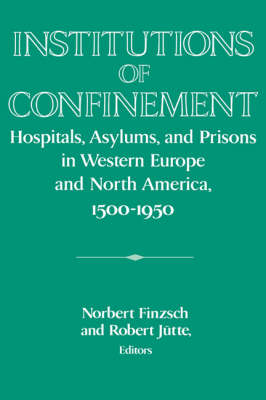 Publications of the German Historical Institute: Institutions of Confinement: Hospitals, Asylums, and Prisons in Western Europe and North America, 1500-1950 (Paperback)