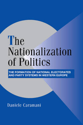 The Nationalization of Politics: The Formation of National Electorates and Party Systems in Western Europe - Cambridge Studies in Comparative Politics (Paperback)