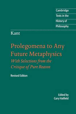 Immanuel Kant: Prolegomena to Any Future Metaphysics: That Will Be Able to Come Forward as Science: With Selections from the Critique of Pure Reason - Cambridge Texts in the History of Philosophy (Paperback)