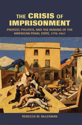 The Crisis of Imprisonment: Protest, Politics, and the Making of the American Penal State, 1776-1941 - Cambridge Historical Studies in American Law and Society (Paperback)