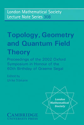 Topology, Geometry and Quantum Field Theory: Proceedings of the 2002 Oxford Symposium in Honour of the 60th Birthday of Graeme Segal - London Mathematical Society Lecture Note Series 308 (Paperback)