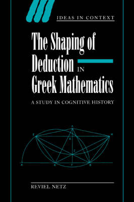 The Shaping of Deduction in Greek Mathematics: A Study in Cognitive History - Ideas in Context 51 (Paperback)