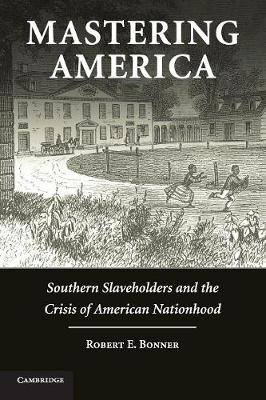 Cambridge Studies on the American South: Mastering America: Southern Slaveholders and the Crisis of American Nationhood (Paperback)
