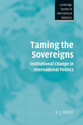 Taming the Sovereigns: Institutional Change in International Politics - Cambridge Studies in International Relations 94 (Paperback)