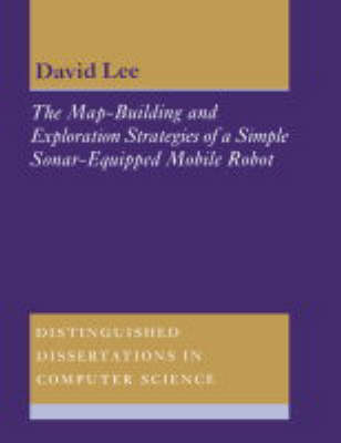 Distinguished Dissertations in Computer Science: The Map-Building and Exploration Strategies of a Simple Sonar-Equipped Mobile Robot: An Experimental, Quantitative Evaluation Series Number 13 (Paperback)