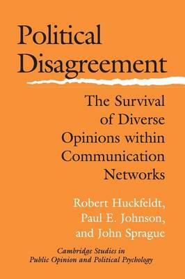 Cambridge Studies in Public Opinion and Political Psychology: Political Disagreement: The Survival of Diverse Opinions within Communication Networks (Paperback)