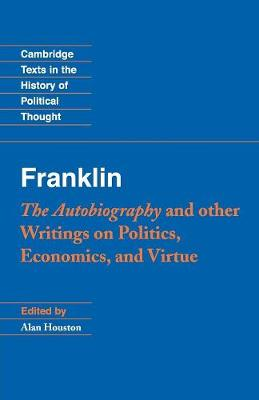 Franklin: The Autobiography and Other Writings on Politics, Economics, and Virtue - Cambridge Texts in the History of Political Thought (Paperback)