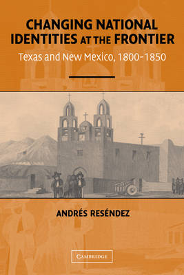 Changing National Identities at the Frontier: Texas and New Mexico, 1800-1850 (Paperback)