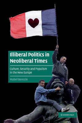 Illiberal Politics in Neoliberal Times: Culture, Security and Populism in the New Europe - Cambridge Cultural Social Studies (Paperback)
