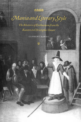 Mania and Literary Style: The Rhetoric of Enthusiasm from the Ranters to Christopher Smart - Cambridge Studies in Eighteenth-Century English Literature and Thought 29 (Hardback)