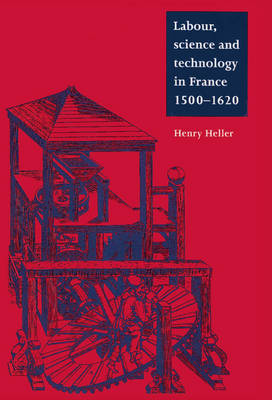 Labour, Science and Technology in France, 1500-1620 - Cambridge Studies in Early Modern History (Hardback)