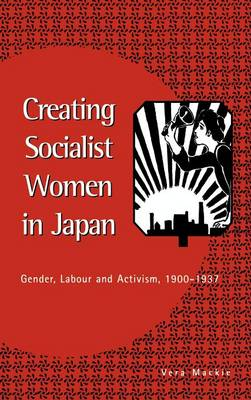 Creating Socialist Women in Japan: Gender, Labour and Activism, 1900-1937 (Hardback)