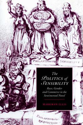 The Politics of Sensibility: Race, Gender and Commerce in the Sentimental Novel - Cambridge Studies in Romanticism 18 (Hardback)