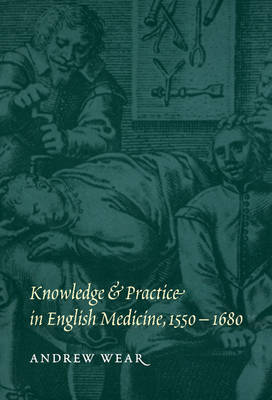 Knowledge and Practice in English Medicine, 1550-1680 (Hardback)