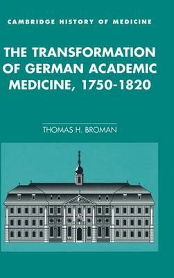 Cambridge Studies in the History of Medicine: The Transformation of German Academic Medicine, 1750-1820 (Hardback)