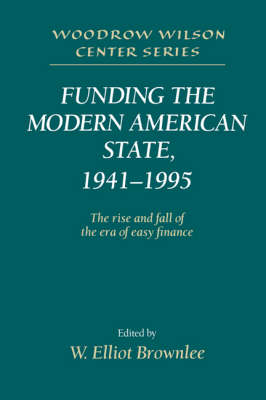 Woodrow Wilson Center Press: Funding the Modern American State, 1941-1995: The Rise and Fall of the Era of Easy Finance (Hardback)