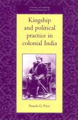 University of Cambridge Oriental Publications: Kingship and Political Practice in Colonial India Series Number 51 (Hardback)