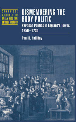 Dismembering the Body Politic: Partisan Politics in England's Towns, 1650-1730 - Cambridge Studies in Early Modern British History (Hardback)