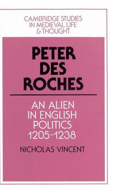 Cambridge Studies in Medieval Life and Thought: Fourth Series: Peter des Roches: An Alien in English Politics, 1205-1238 Series Number 31 (Hardback)