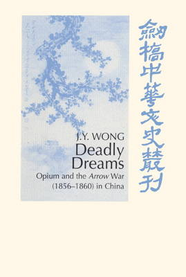 Deadly Dreams: Opium and the Arrow War (1856-1860) in China - Cambridge Studies in Chinese History, Literature and Institutions (Hardback)