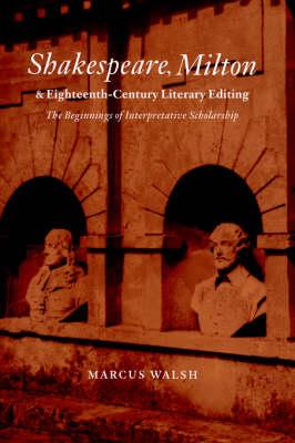 Cambridge Studies in Eighteenth-Century English Literature and Thought: Shakespeare, Milton and Eighteenth-Century Literary Editing: The Beginnings of Interpretative Scholarship Series Number 35 (Hardback)