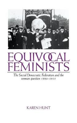 Equivocal Feminists: The Social Democratic Federation and the Woman Question 1884-1911 (Hardback)