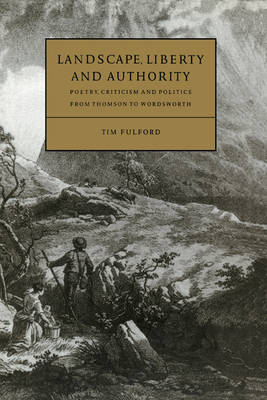 Cambridge Studies in Eighteenth-Century English Literature and Thought: Landscape, Liberty and Authority: Poetry, Criticism and Politics from Thomson to Wordsworth Series Number 30 (Hardback)