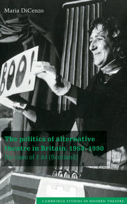 The Politics of Alternative Theatre in Britain, 1968-1990: The Case of 7:84 (Scotland) - Cambridge Studies in Modern Theatre (Hardback)