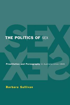 The Politics of Sex: Prostitution and Pornography in Australia since 1945 (Paperback)