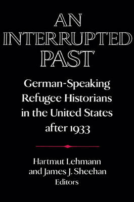 An Interrupted Past: German-Speaking Refugee Historians in the United States after 1933 - Publications of the German Historical Institute (Paperback)