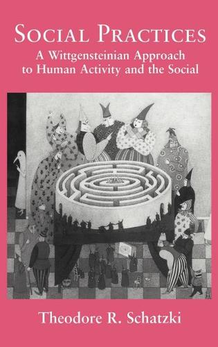 Social Practices: A Wittgensteinian Approach to Human Activity and the Social (Hardback)