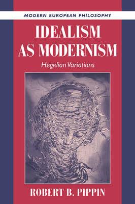 Idealism as Modernism: Hegelian Variations - Modern European Philosophy (Hardback)