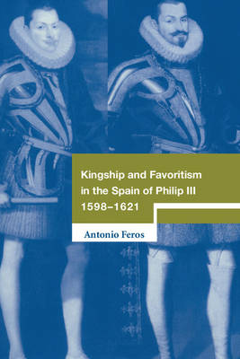 Kingship and Favoritism in the Spain of Philip III, 1598-1621 - Cambridge Studies in Early Modern History (Hardback)