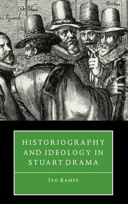 Historiography and Ideology in Stuart Drama (Hardback)