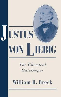 Justus von Liebig: The Chemical Gatekeeper - Cambridge Science Biographies (Hardback)