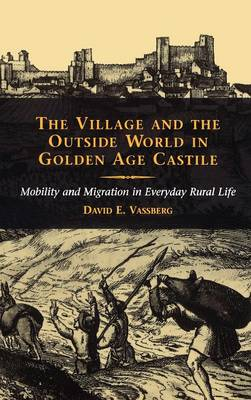The Village and the Outside World in Golden Age Castile: Mobility and Migration in Everyday Rural Life (Hardback)