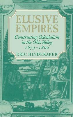 Elusive Empires: Constructing Colonialism in the Ohio Valley, 1673-1800 (Hardback)