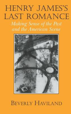 Cambridge Studies in American Literature and Culture: Henry James' Last Romance: Making Sense of the Past and the American Scene Series Number 110 (Hardback)
