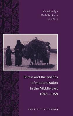 Britain and the Politics of Modernization in the Middle East, 1945-1958 - Cambridge Middle East Studies 4 (Hardback)