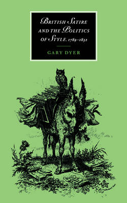Cambridge Studies in Romanticism: British Satire and the Politics of Style, 1789-1832 Series Number 23 (Hardback)