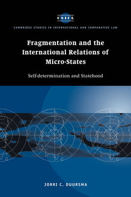 Fragmentation and the International Relations of Micro-states: Self-determination and Statehood - Cambridge Studies in International and Comparative Law (Hardback)