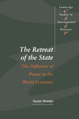 Cambridge Studies in International Relations: The Retreat of the State: The Diffusion of Power in the World Economy Series Number 49 (Hardback)