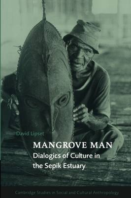 Mangrove Man: Dialogics of Culture in the Sepik Estuary - Cambridge Studies in Social and Cultural Anthropology 106 (Paperback)