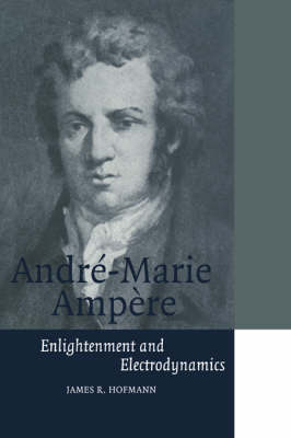 Cambridge Science Biographies: Andre-Marie Ampere: Enlightenment and Electrodynamics (Paperback)